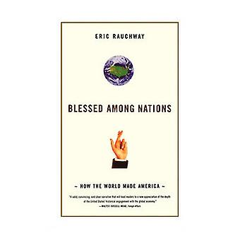 Blessed Among Nations How the World Made America by Rauchway & Eric