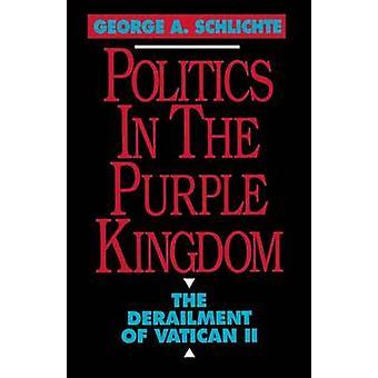 Politics in the Purple Kingdom The Derailment of Vatican II by Schlichte & George A.