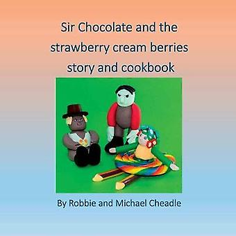 Sir Chocolate and The Strawberry Cream Berries by Cheadle & Robbie