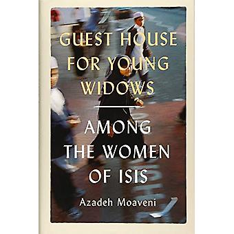 Guest House for Young Widows - among the women of ISIS by Azadeh Moave