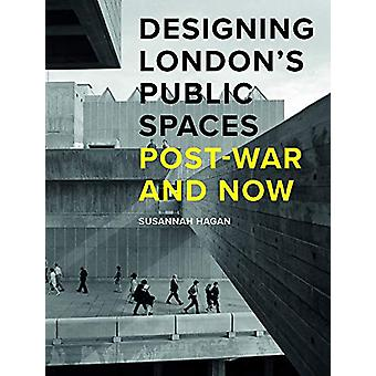 Designing London's Public Spaces - Post-war and Now by Susannah Hagan