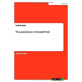 The Presidency of Gerald Ford by Patrick Buck - 9783656449492 Book