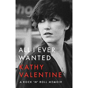 All I Ever Wanted  A Rock n Roll Memoir by Kathy Valentine