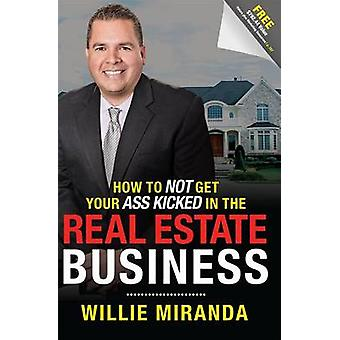 How to Not Get Your Ass Kicked in the Real Estate Business by Willie