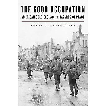 The Good Occupation - American Soldiers and the Hazards of Peace by Su