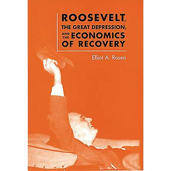 Roosevelt - the Great Depression - and the Economics of Recovery by E