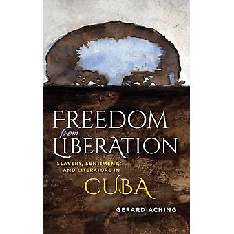 Freedom from Liberation Slavery Sentiment and Literature in Cuba by Aching & Gerard