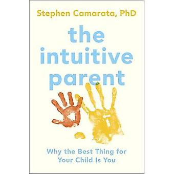 The Intuitive Parent - Why the Best Thing for Your Child is You by Ste