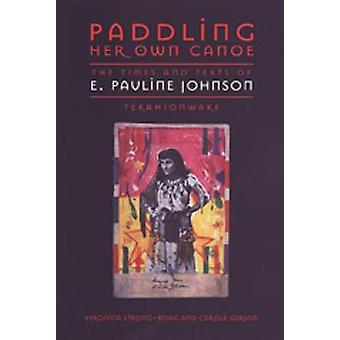 Paddling Her Own Canoe The Times and Texts of E. Pauline Johnson Tekahionwake by StrongBoag & Veronica