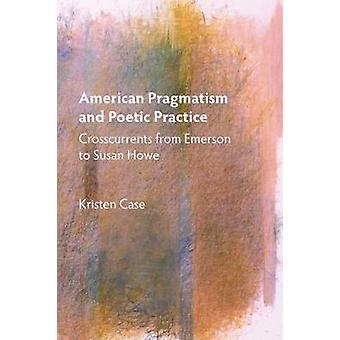 American Pragmatism and Poetic Practice Crosscurrents from Emerson to Susan Howe by Case & Kristen