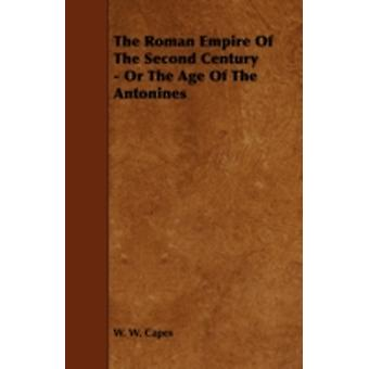 The Roman Empire of the Second Century  Or the Age of the Antonines by Capes & W. W.