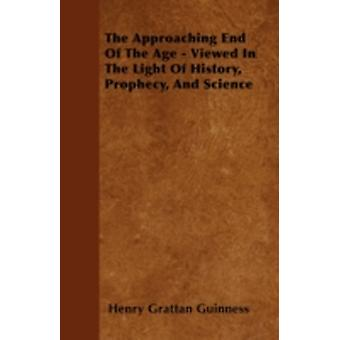 The Approaching End Of The Age  Viewed In The Light Of History Prophecy And Science by Guinness & Henry Grattan
