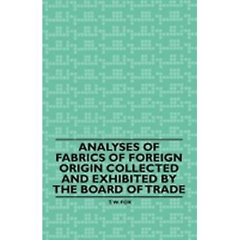 Analyses of Fabrics of Foreign Origin Collected and Exhibited by the Board of Trade by Fox & T. W.