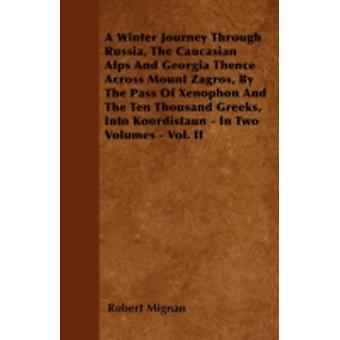 A Winter Journey Through Russia The Caucasian Alps And Georgia Thence Across Mount Zagros By The Pass Of Xenophon And The Ten Thousand Greeks Into Koordistaun  In Two Volumes  Vol. II by Mignan & Robert