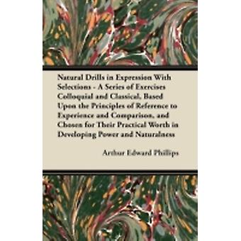 Natural Drills in Expression With Selections  A Series of Exercises Colloquial and Classical Based Upon the Principles of Reference to Experience and Comparison and Chosen for Their Practical Worth by Phillips & Arthur Edward