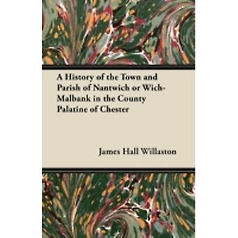 A History of the Town and Parish of Nantwich or WichMalbank in the County Palatine of Chester by Willaston & James Hall