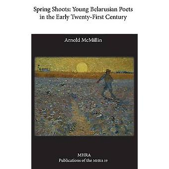 Spring Shoots Young Belarusian Poets in the Early TwentyFirst Century by McMillin & Arnold