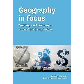 Geography in focus Teaching and learning in issuesbased classsrooms by Taylor & Mike