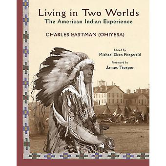 Living in Two Worlds  The American Indian Experience by Charles A Eastman & James Trosper & Edited by Michael Oren Fitzgerald