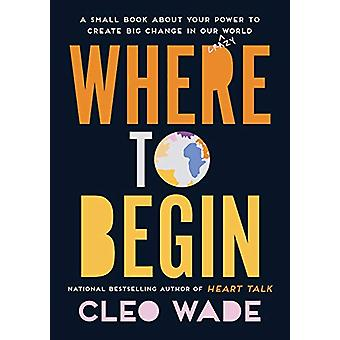 Where to Begin - A Small Book about Your Power to Create Big Change in