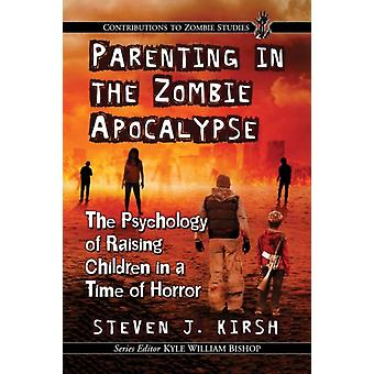 Parenting in the Zombie Apocalypse  The Psychology of Raising Children in a Time of Horror by Steven J Kirsh