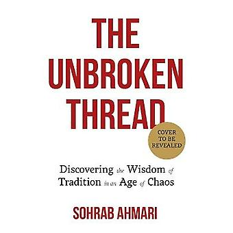 The Unbroken Thread Discovering the Wisdom of Tradition in an Age of Chaos
