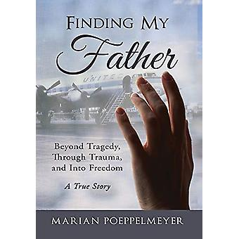 Finding My Father - Beyond Tragedy - Through Trauma - and Into Freedom