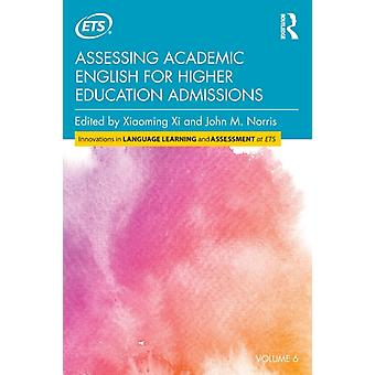Assessing Academic English for Higher Education Admissions by Edited by Xiaoming Xi & Edited by John M Norris