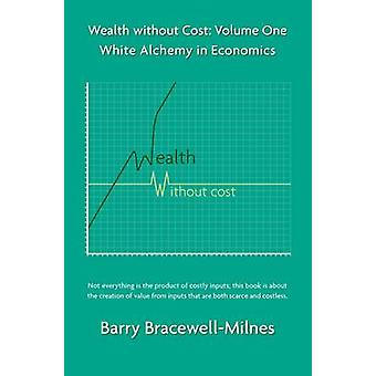 White Alchemy in Economics - v. 1 - Wealth without Cost by Barry Bracew