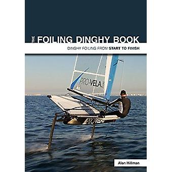 The Foiling Dinghy Book - Dinghy Foiling from Start to Finish by Alan
