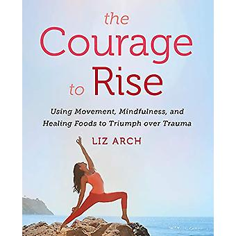The Courage to Rise - Using Movement - Mindfulness - and Healing Foods
