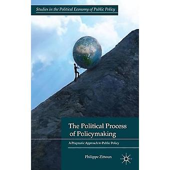 The Political Process of Policymaking A Pragmatic Approach to Public Policy by Zittoun & Philippe