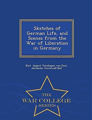 Sketches of German Life and Scenes from the War of Liberation in Germany  War College Series by August Varnhagen von Ense & Alexander Cor
