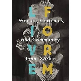 Live Form - Women - Ceramics - and Community by Jenni Sorkin - 9780226