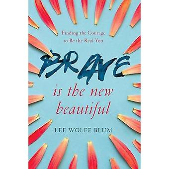 Brave Is the New Beautiful - Finding the Courage to Be the Real You by