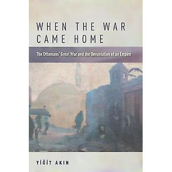 When the War Came Home - The Ottomans' Great War and the Devastation o