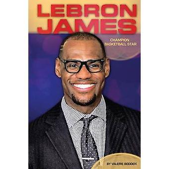 Lebron James - Champion Basketball Star by Valerie Bodden - 9781624032