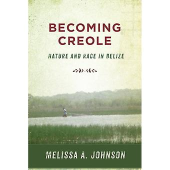 Becoming Creole  Nature and Race in Belize by Melissa A Johnson