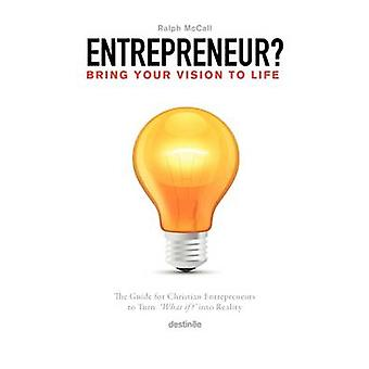 Entrepreneur Bring Your Vision to Life The Guide for Christian Entrepreneurs to Turn What If Into Reality by McCall & Ralph