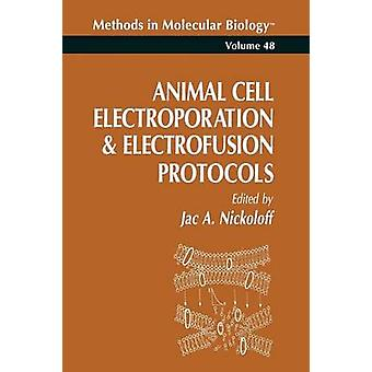 Animal Cell Electroporation and Electrofusion Protocols by Nickoloff & Jac
