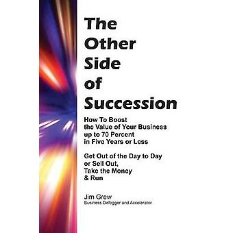 THE OTHER SIDE OF SUCCESSION How to Boost the Value of Your Business up to 70 Percent in Five Years or Less Get Out of the Day to Day or Sell Out Take the Money  Run by Grew & Jim