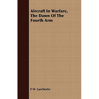 Aircraft In Warfare The Dawn Of The Fourth Arm by Lanchester & F W.