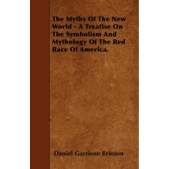 The Myths Of The New World  A Treatise On The Symbolism And Mythology Of The Red Race Of America. by Brinton & Daniel Garrison