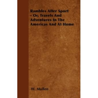 Rambles After Sport  Or Travels and Adventures in the Americas and at Home by Mullen & W.