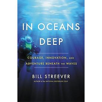 In Oceans Deep - Courage - Innovation - and Adventure Beneath the Wave