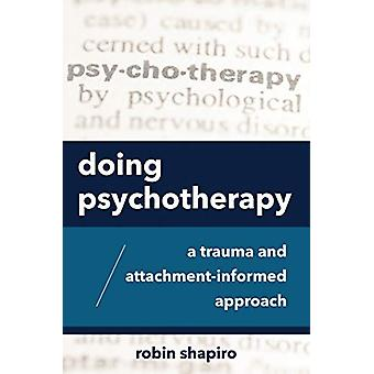 Doing Psychotherapy - A Trauma and Attachment-Informed Approach by Rob