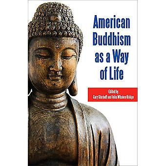 American Buddhism as a Way of Life by Gary Storhoff - John Whalen-Bri