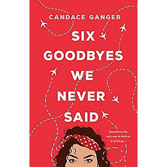 Six Goodbyes We Never Said by Candace Ganger - 9781250116246 Book