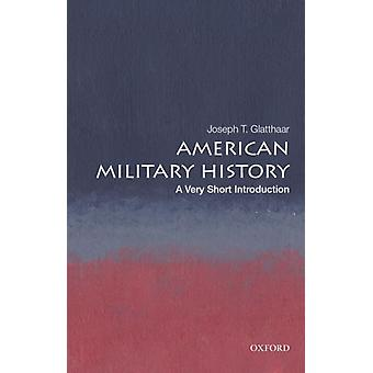 American Military History A Very Short Introduction by Glatthaar & Joseph T. Stephenson Distinguished Professor of History & Stephenson Distinguished Professor of History & University of North Carolina at Chapel Hill