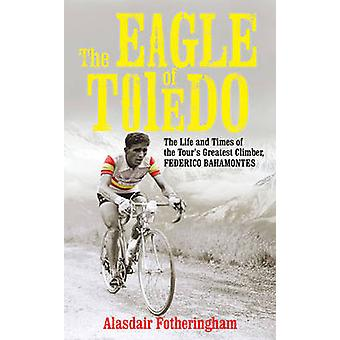 The Eagle of Toledo  The Life and Times of Federico Bahamontes by Alasdair Fotheringham